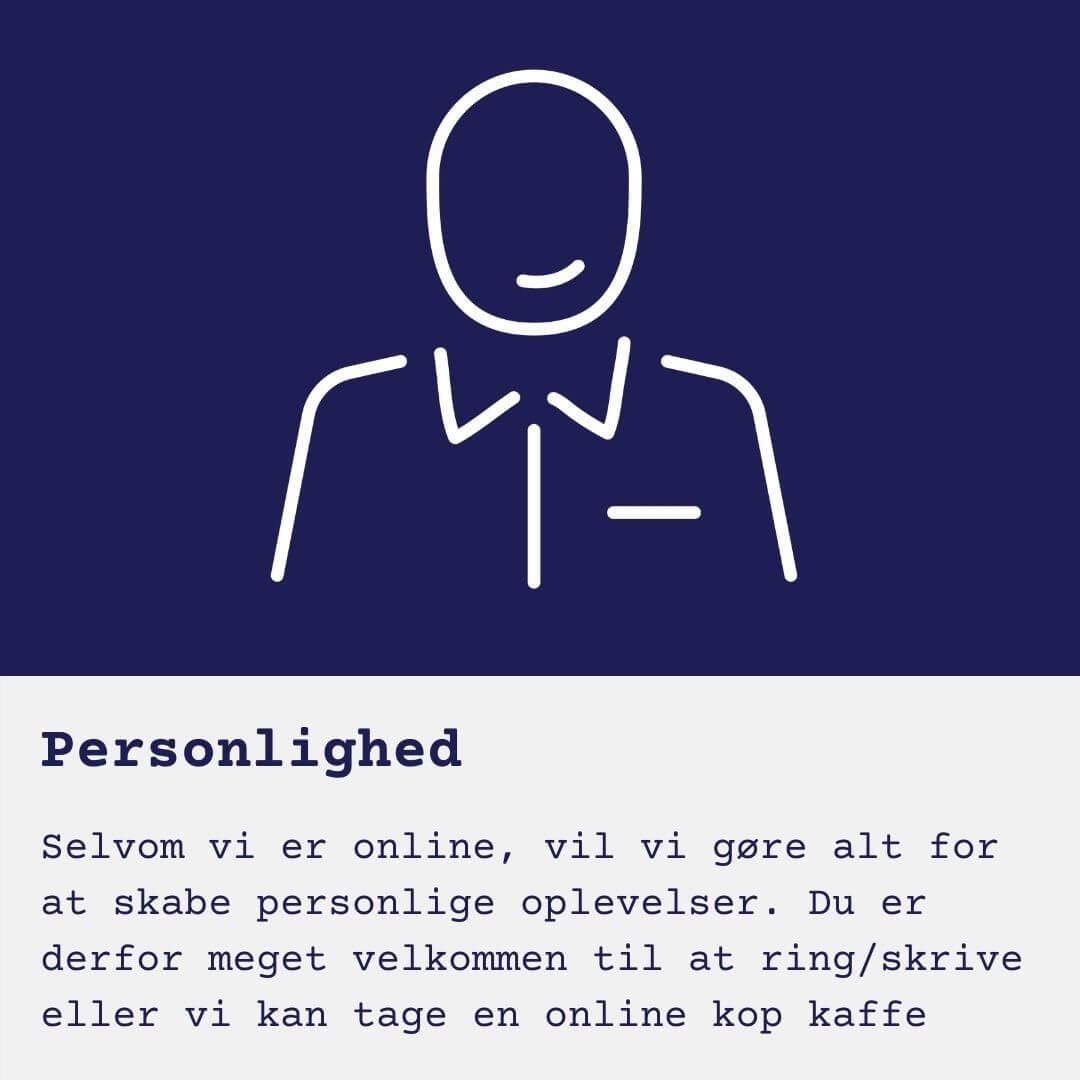 Selvom vi er online, vil vi gøre alt for at skabe personlige oplevelser. Du er derfor meget velkommen til at ring/skrive eller vi kan tage en online kop kaffe